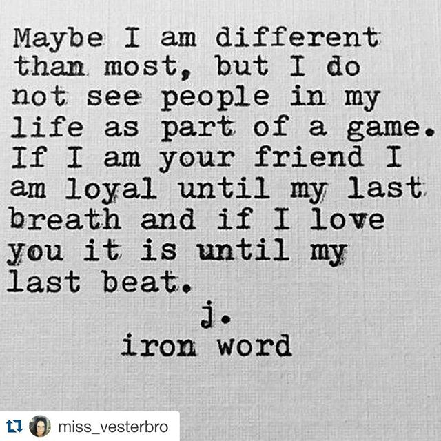Maybe I am different' than most, but I do not see people in my life as part of a game. If I am your friend I am loyal until my last breath and if I love you it is until my last beat. 1.iron wordL1 6; miss_vesterbr0