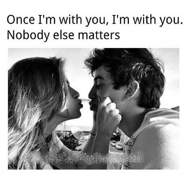 Once I'm with you, I'm with you. Nobody else matters