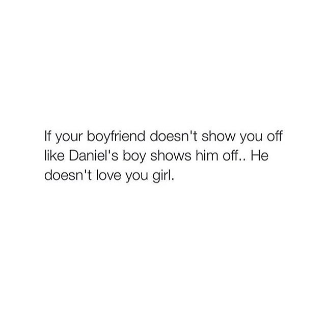 If your boyfriend doesn't show you off like Daniel's boy shows him off.. He doesn't love you girl.