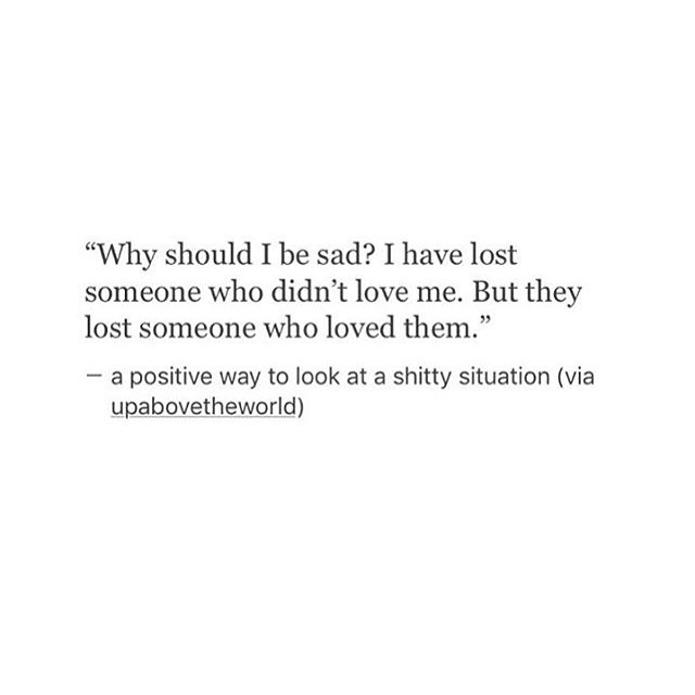 """""""Why should I be sad? I have lost someone who didn't love me. But they lost someone who loved them.""""— a positive way to look at a shitty situation (via upabovetheworld)"""
