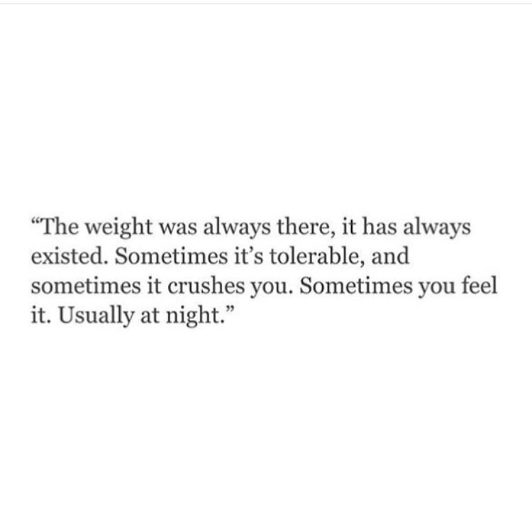 """""""The weight was always there, it has always existed. Sometimes it's tolerable, and sometimes it crushes you. Sometimes you feel it. Usually at night."""""""