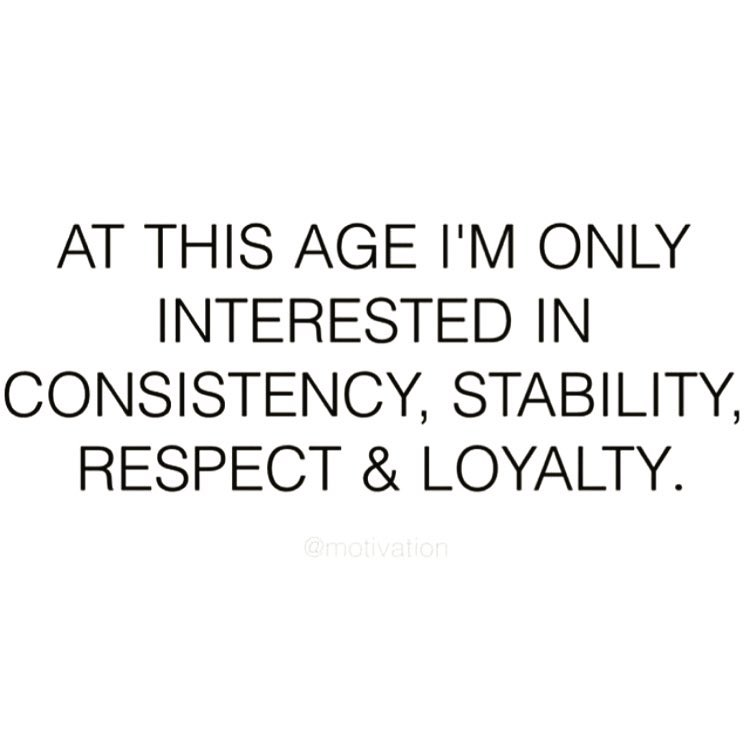 AT THIS AGE I'M ONLY INTERESTED IN CONSISTENCY, STABILITY, RESPECT & LOYALTY.