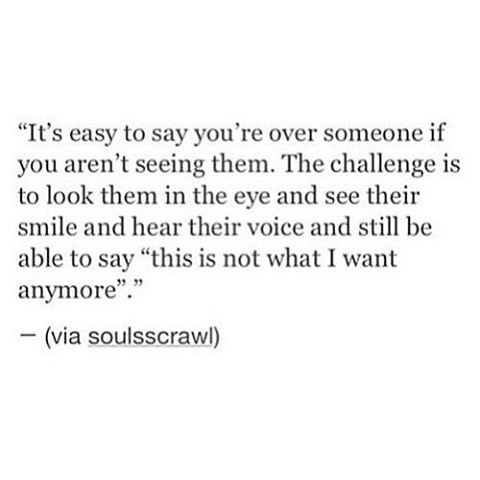 """""""It's easy to say you're over someone if you aren't seeing them. The challenge is to look them in the eye and see their smile and hear their voice and still be able to say """"this is not what I want» vvanymore .— (via soulsscrawl)"""