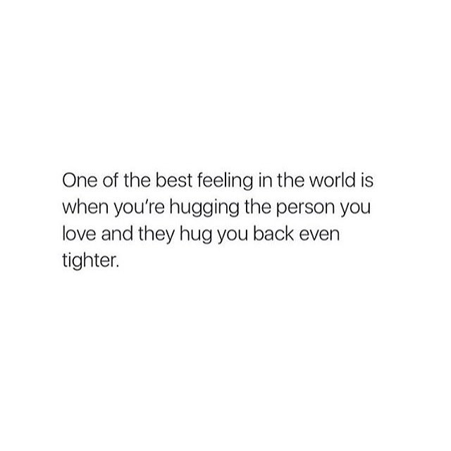 One of the best feeling in the world is when you're hugging the person you love and they hug you back even tighter.