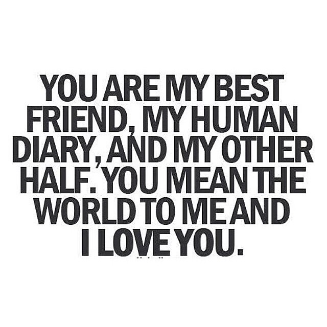 YOU ARE MYBEST FRIEND MYHUMAN DIARY, AND MYOTHER HALF. YOU MEI-W THE WORLDTO MEAND I LovEYou.