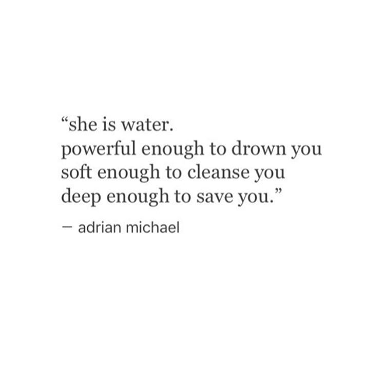 """she is water.  powerful enough to drown you soft enough to cleanse you deep enough to save you.""  — adrian michael"
