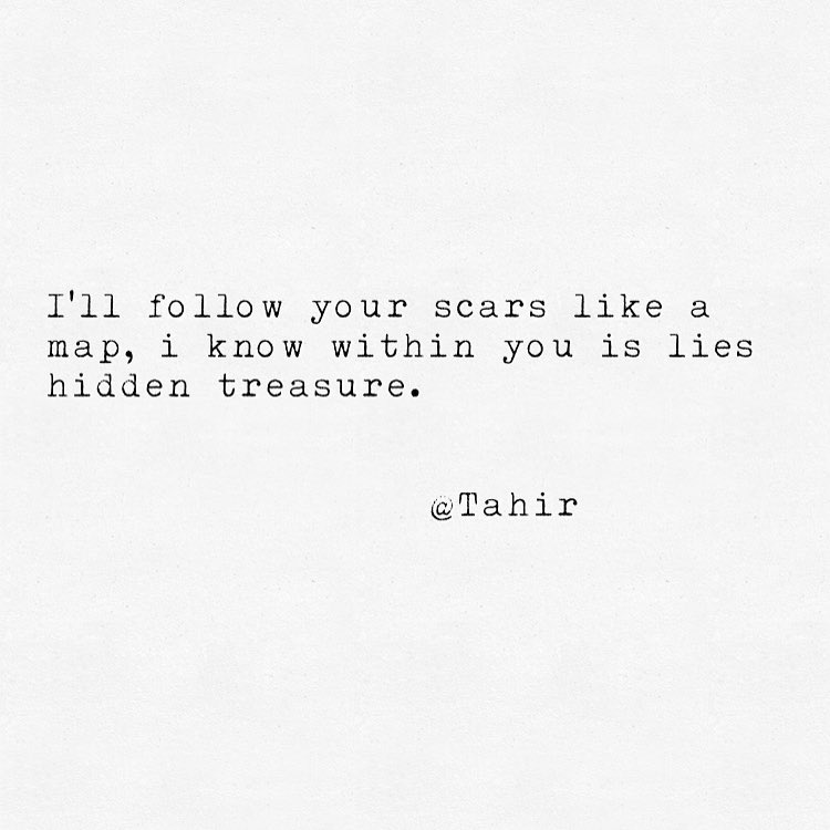 I'll follow your scars like a map, i know within you is lies hidden treasure.@Tahir