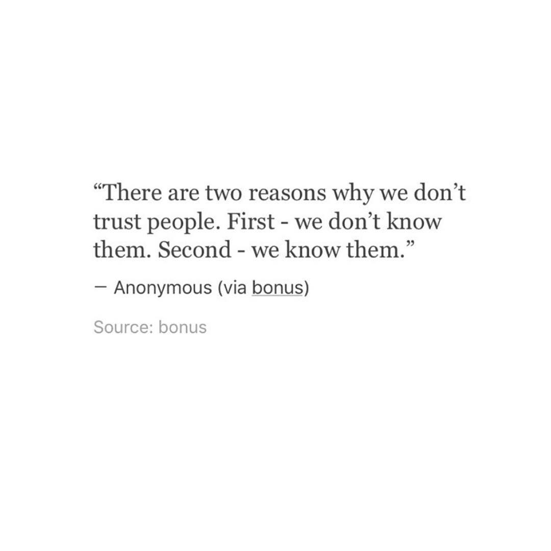 """""""There are two reasons why we don't trust people. First - we don't know them. Second — we know them.""""— Anonymous (via bonus)Source: bonus"""