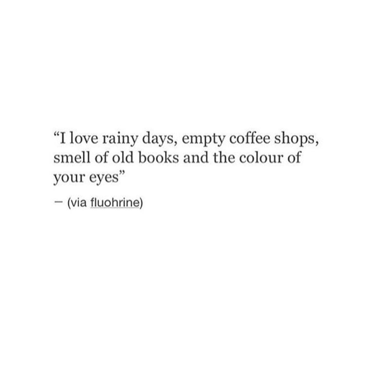 """I love rainy days, empty coffee shops, smell of old books and the colour of your eyes""- (via fluohrine)"