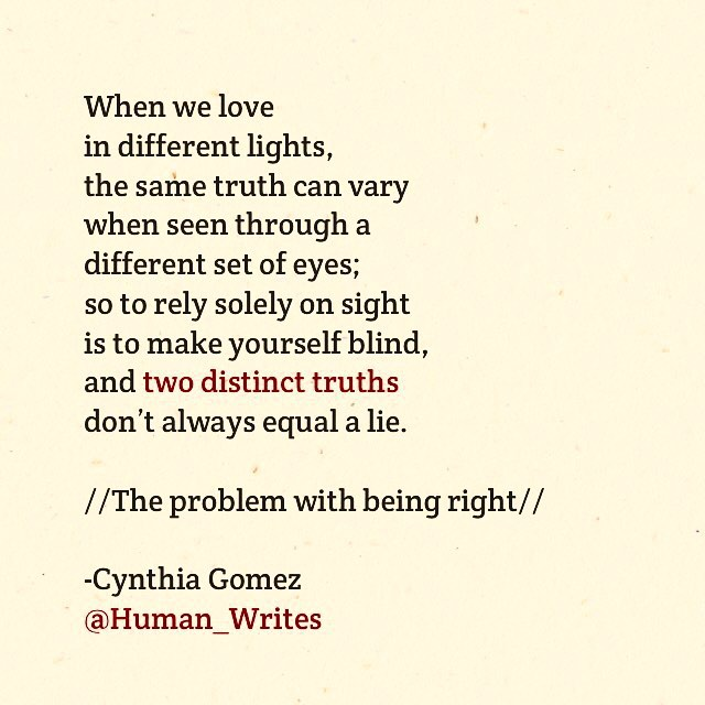 When we lovein different lights,the same truth can vary when seen through a different set of eyes;so to rely solely on sight is to make yourself blind, and two distinct truths don't always equal a lie./ / The problem with being right//-Cynthia Gomez @Human'Writes