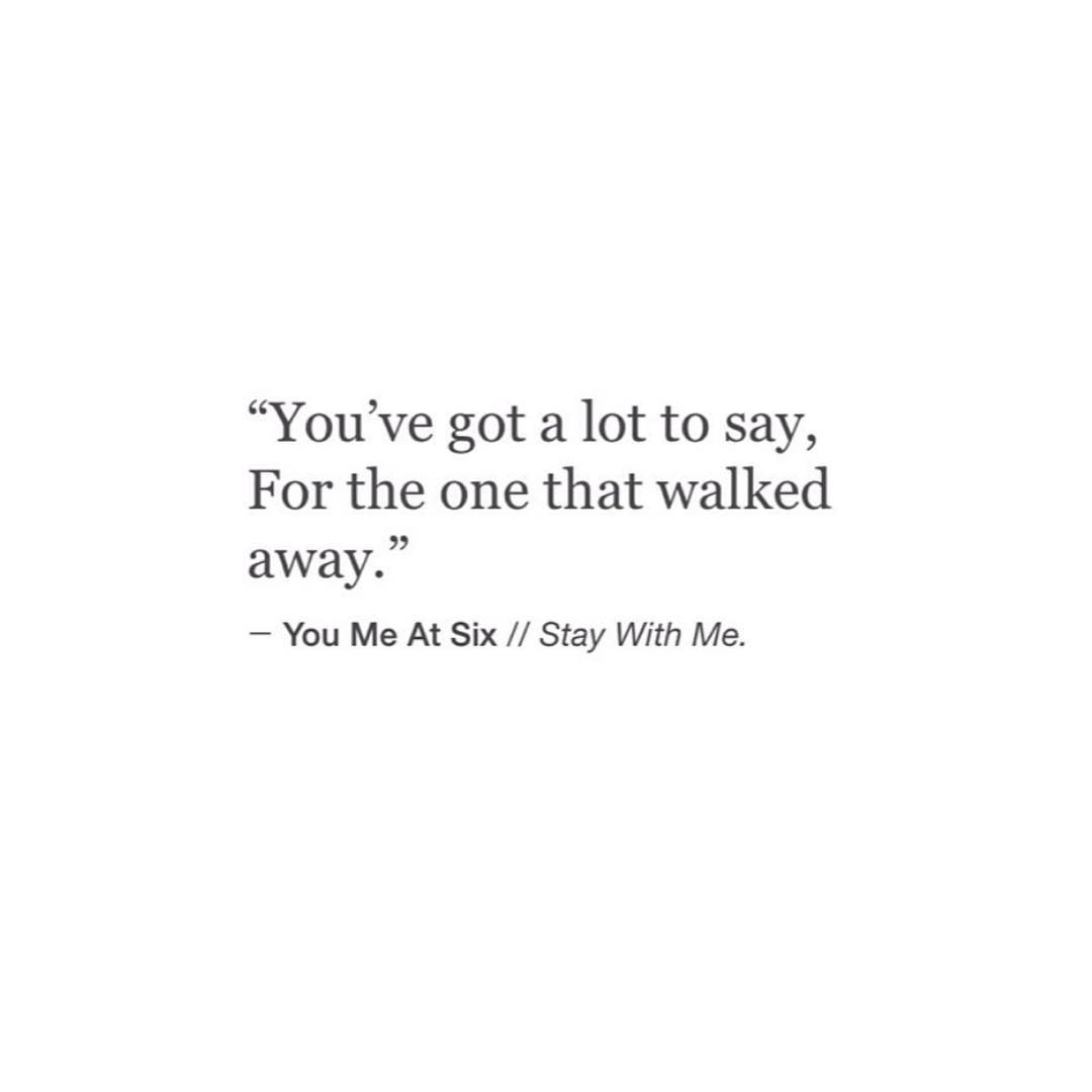 """""""You've got a lot to say, For the one that walkedaway."""" - You Me At Six // Stay With Me."""