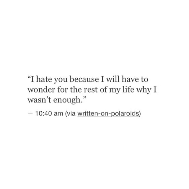 """""""I hate you because I will have to wonder for the rest of my life why I wasn't enough,""""— 10:40 am (via wrinen-on»po aroids)"""