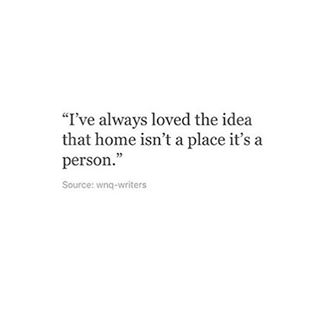 """I've always loved the idea um home isn't a place irs a person."""