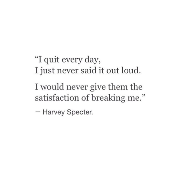 """""""I quit every day, I just never said it out loud.I would never give them the satisfaction of breaking me.""""— Harvey Specter."""