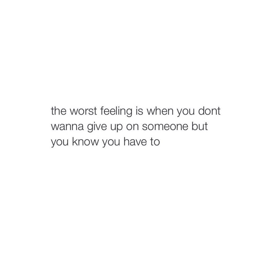 the worst feeling is when you dont wanna give up on someone