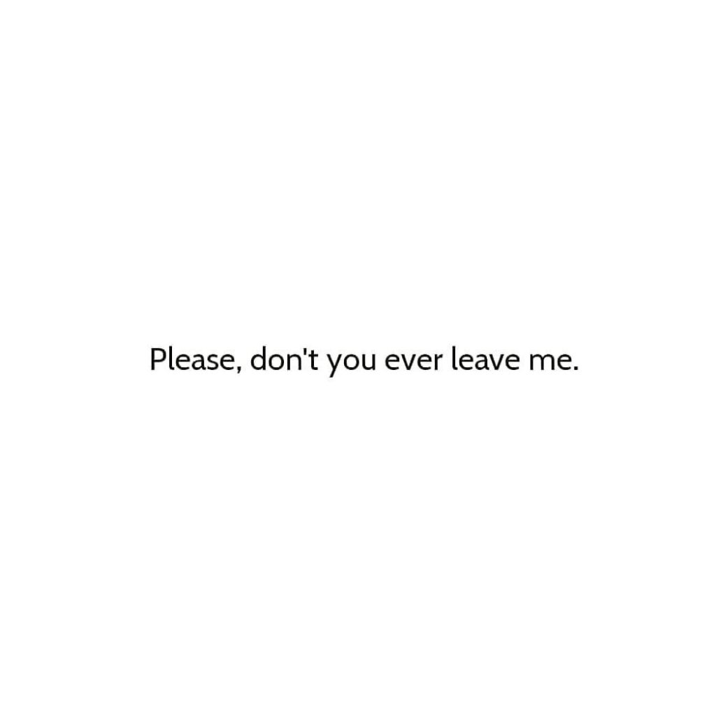 Please, don't you ever leave me.