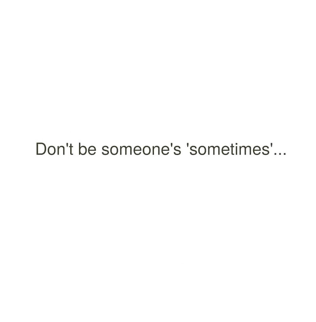 Don't be someone's 'sometimes'...