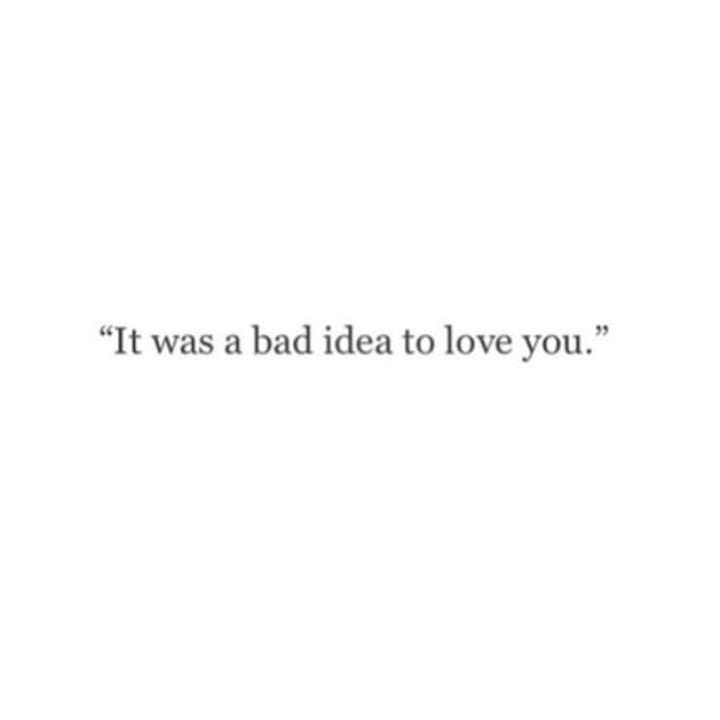 """""""It was a bad idea to love you."""""""