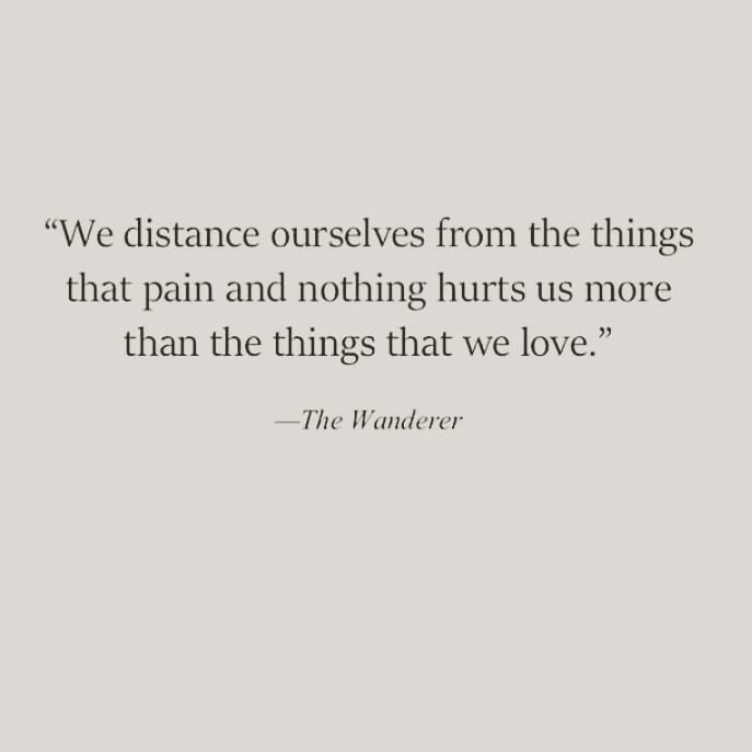 """We distance ourselves from the thingsthat pain and nothing hurts us morethan the things that we love.""The Wanderer"