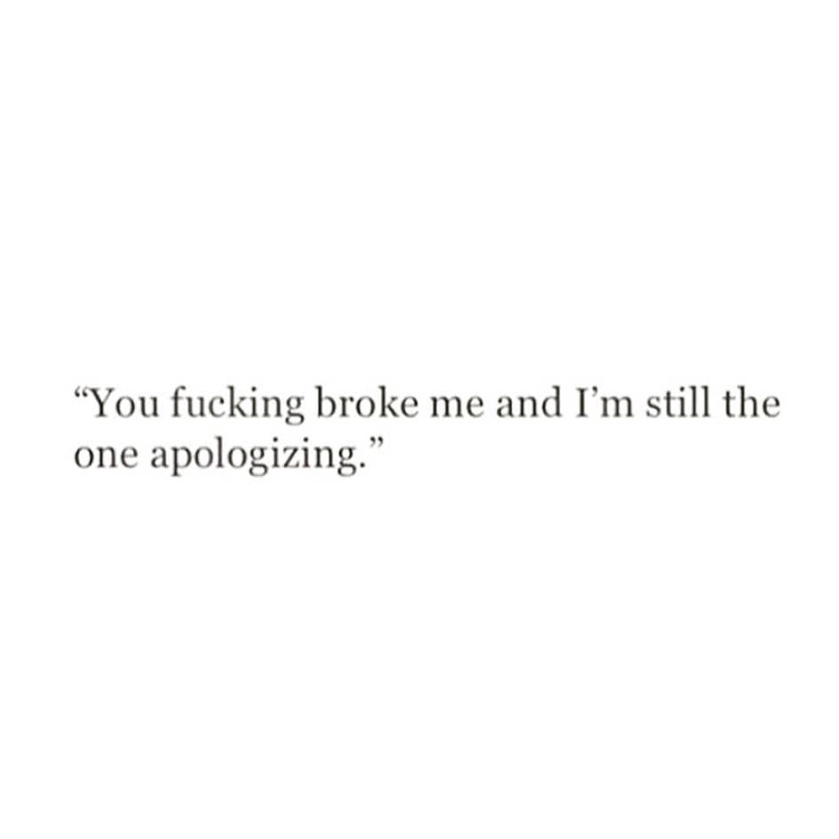 """""""You fucking broke me and I'm still the one apologizing."""""""