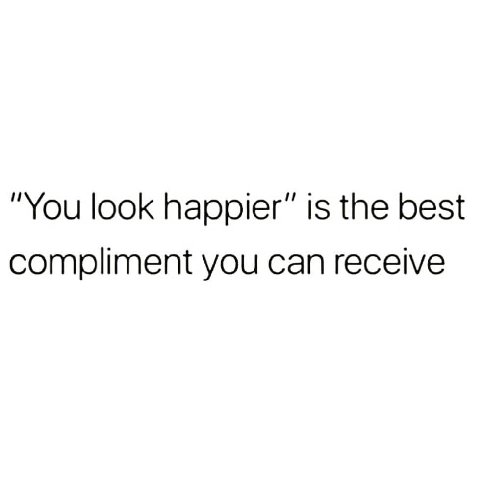 """""""You look happier"""" is the best compliment you can receive"""