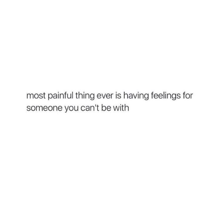 most painful thing ever is having feelings forsomeone you can't be with