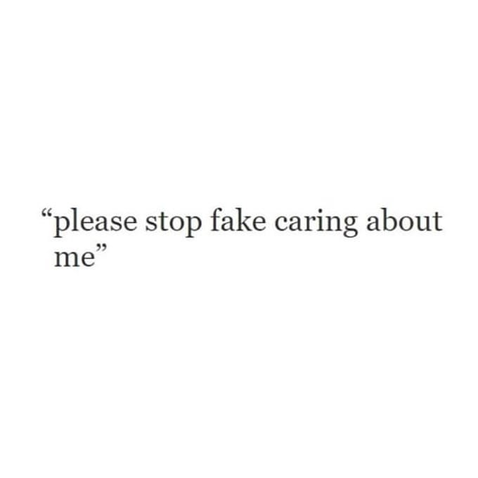 """please stop fake caring about me"""