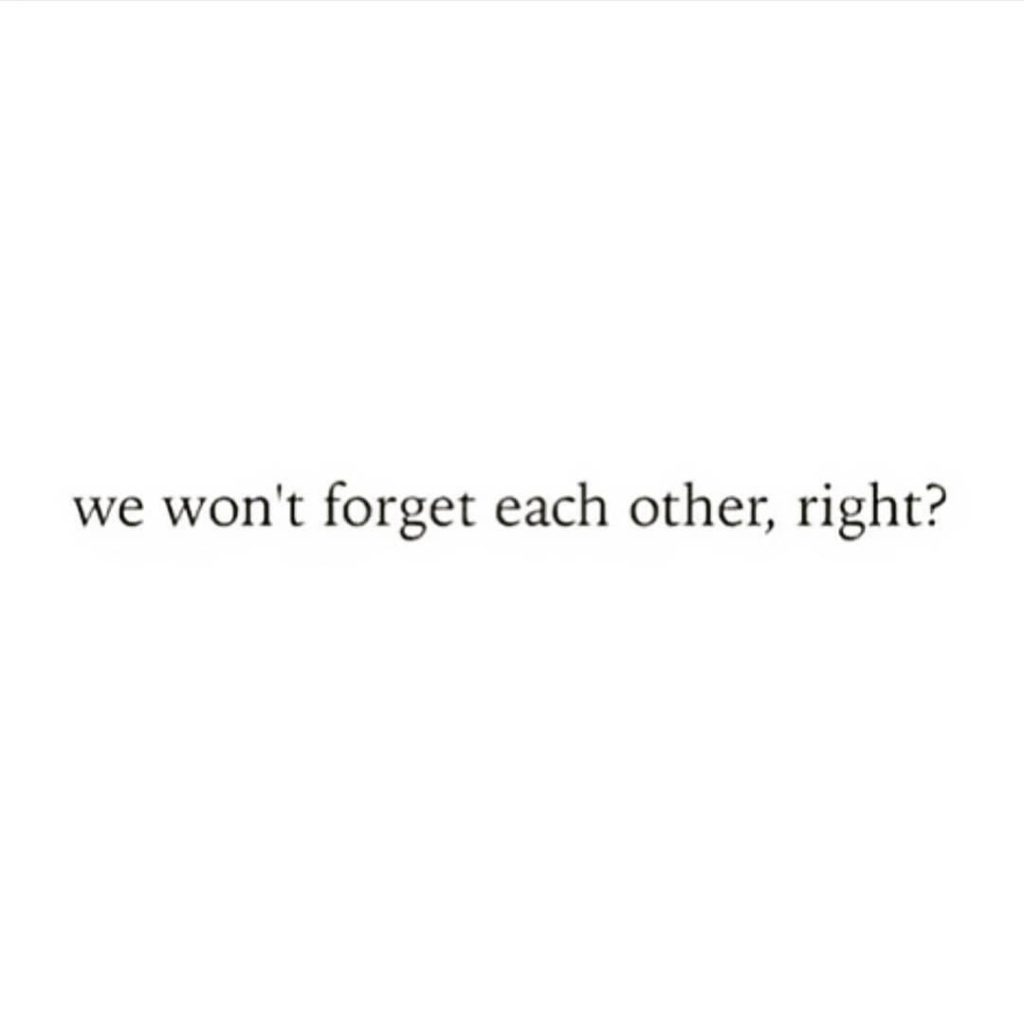 we won't forget each other, right?