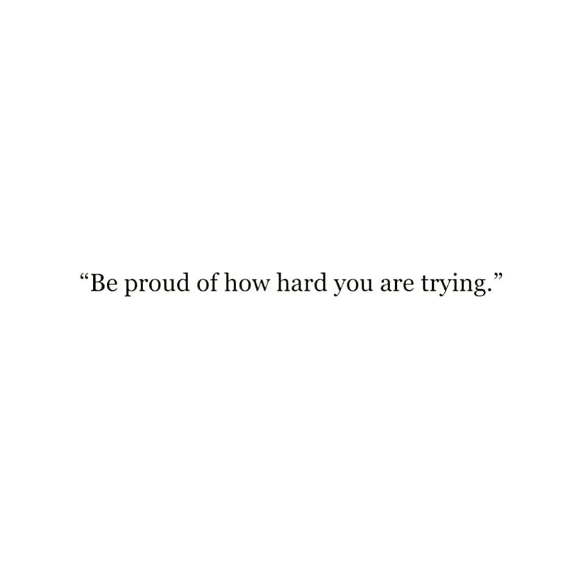 """""""Be proud of how hard you are trying."""""""