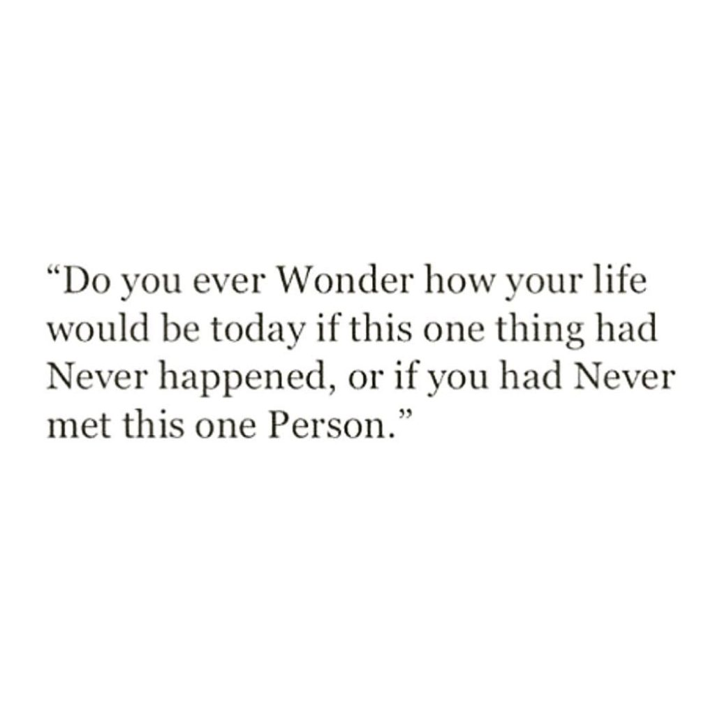 """""""Do you ever Wonder how your life would be today if this one thing had Never happened, or if you had Never met this one Person."""""""
