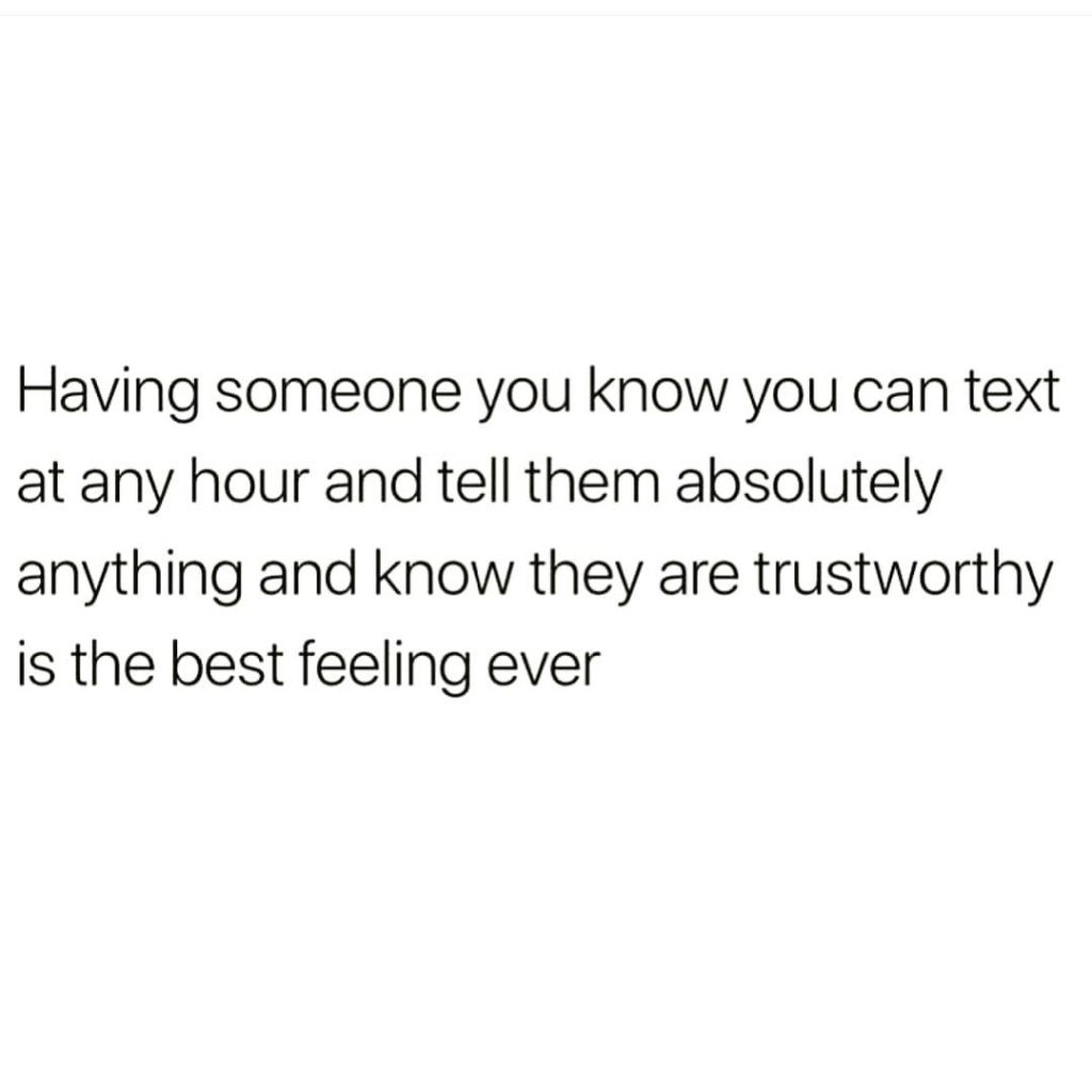 Having someone you know you can text at any hour and tell them absolutely anything and know they are trustworthy is the best feeling ever