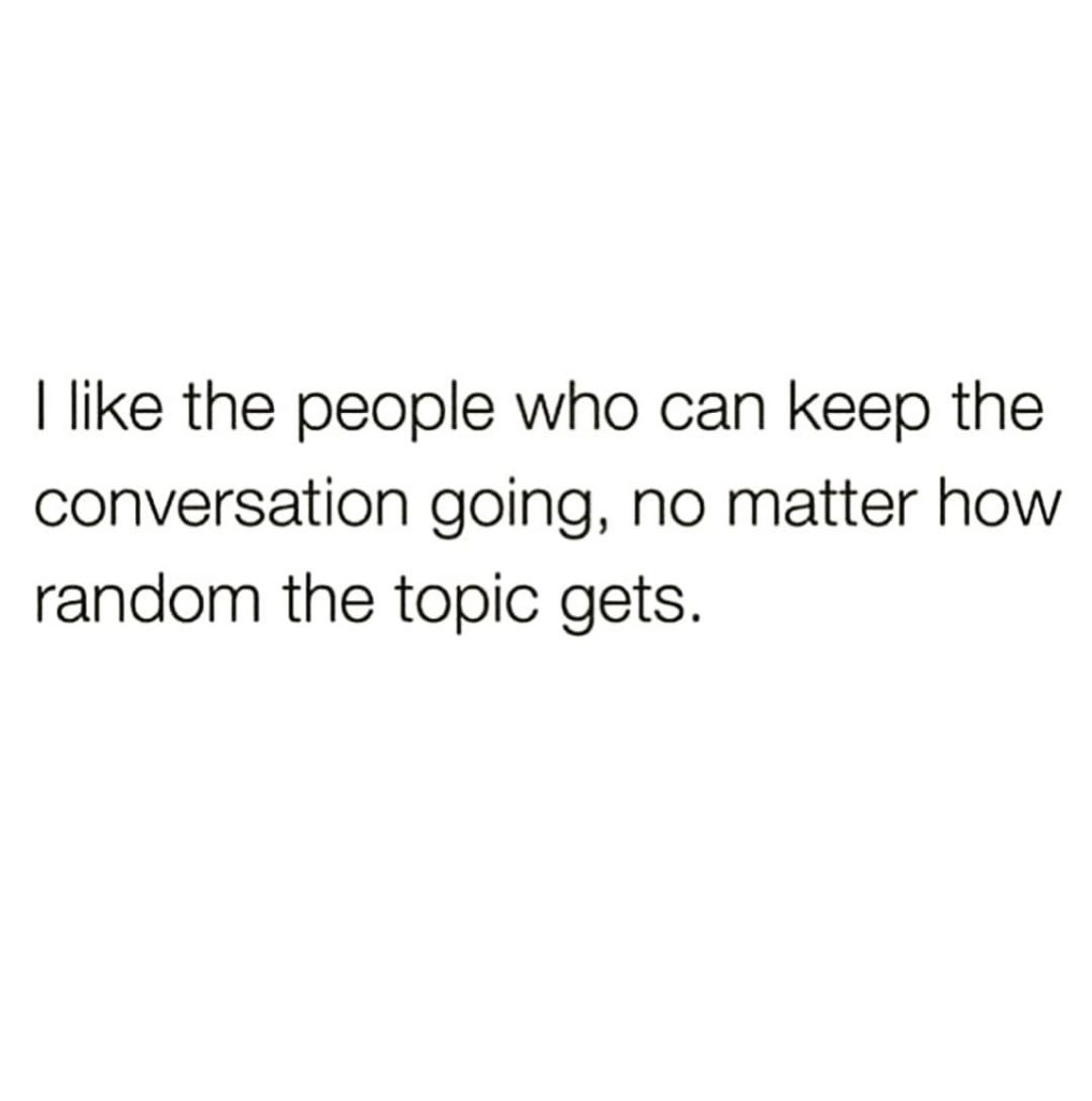 I like the people who can keep the conversation going, no matter how random the topic gets.