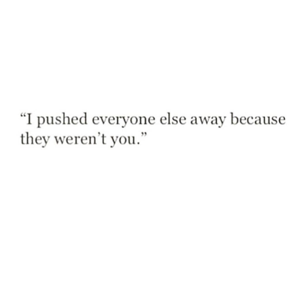 """I pushed everyone else away becau they weren't you."""