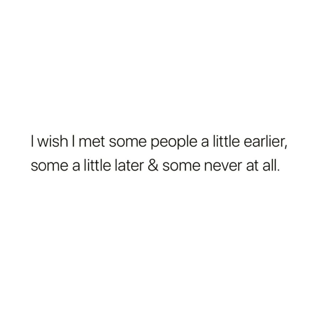 I wish I met some people a little earlier, some a little later & some never at all.