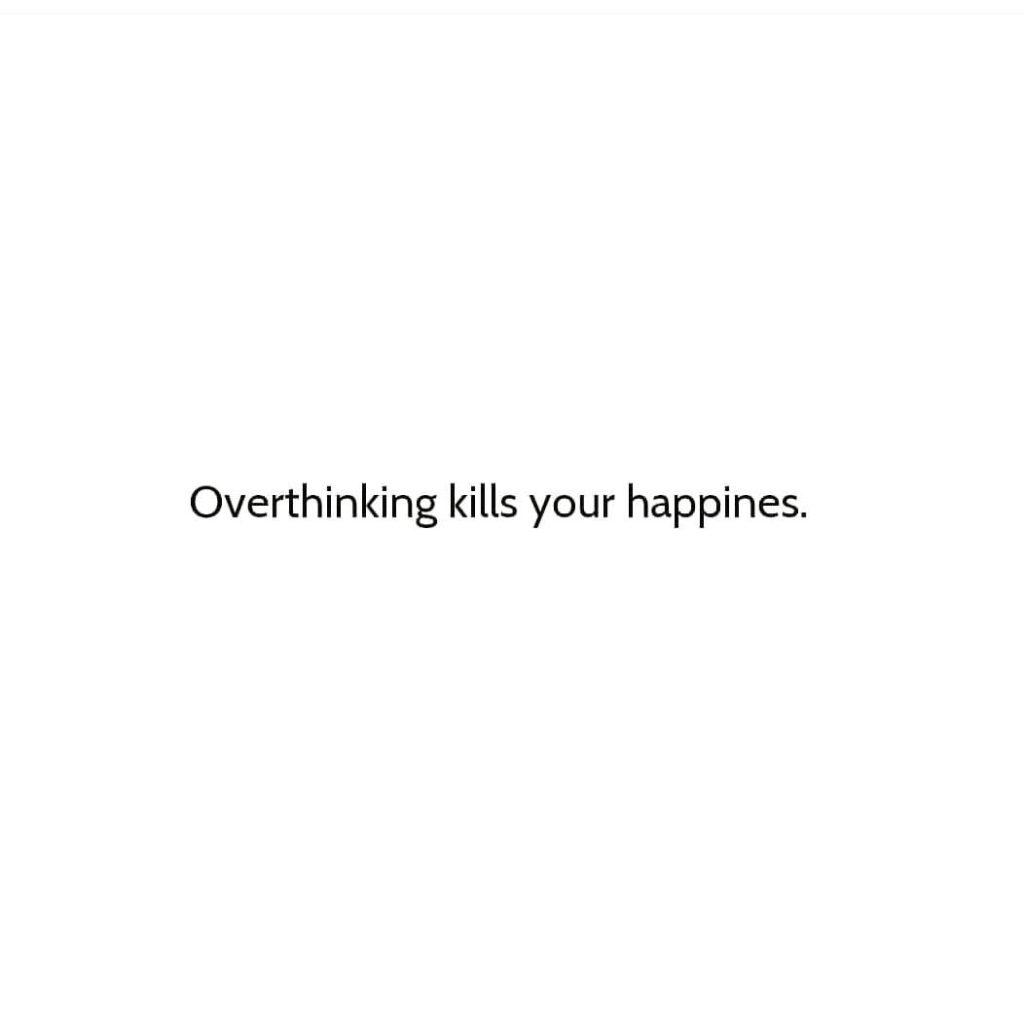 Overthinking kills your happines.