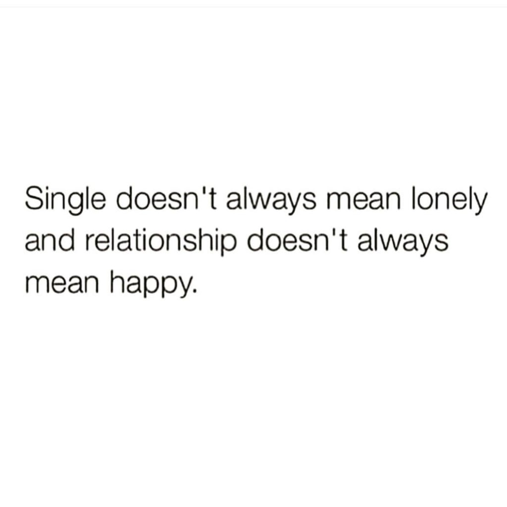 Single doesn't always mean lonely and relationship doesn't always mean happy.