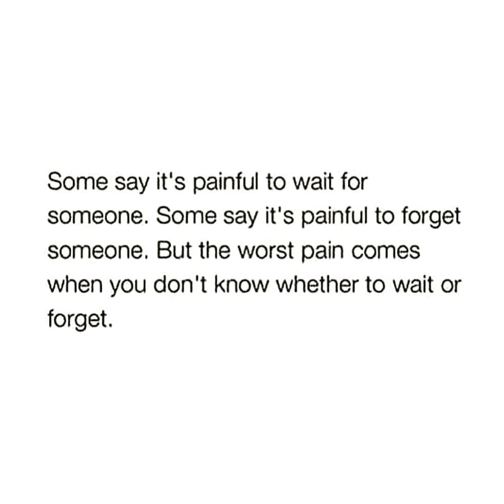 Some say it's painful to wait for someone. Some say it's painful to forget someone. But the worst pain comes when you don't know whether to wait or forget.