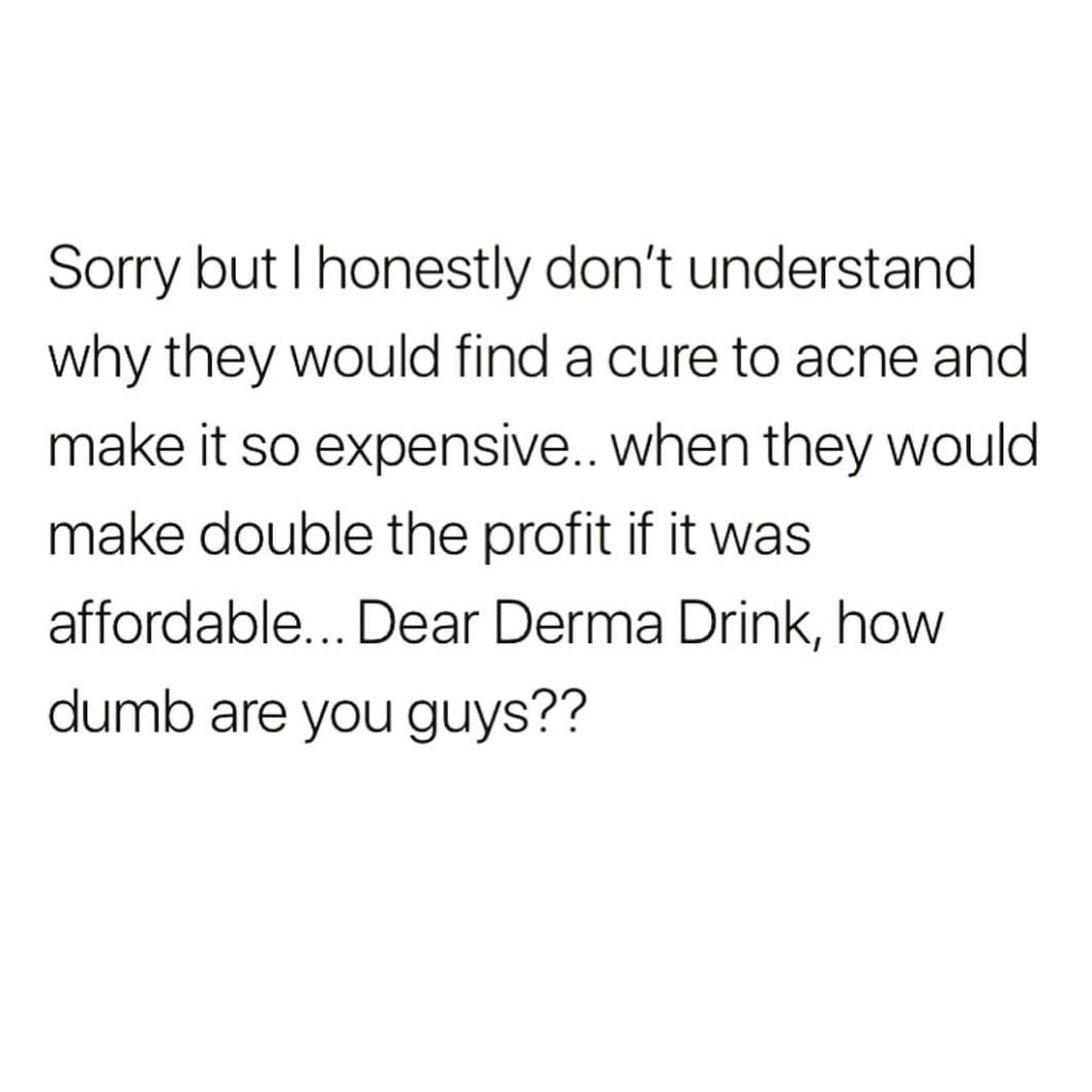 Sorry but I honestly don't understand why they would find a cure to acne and make it so expensive.. when they would make double the profit if it was affordable... Dear Derma Drink, how dumb are youguys??