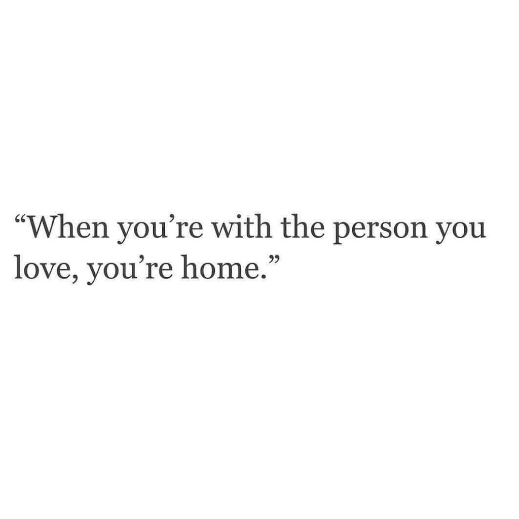 """""""When you're with the person you love, you're home."""""""