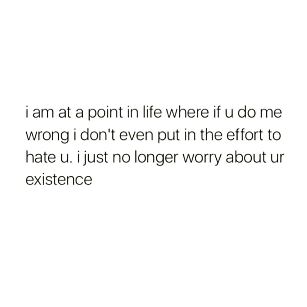 i am at a point in life where if u do me wrong i don't even put in the effort to hate u. i just no longer worry about ur existence