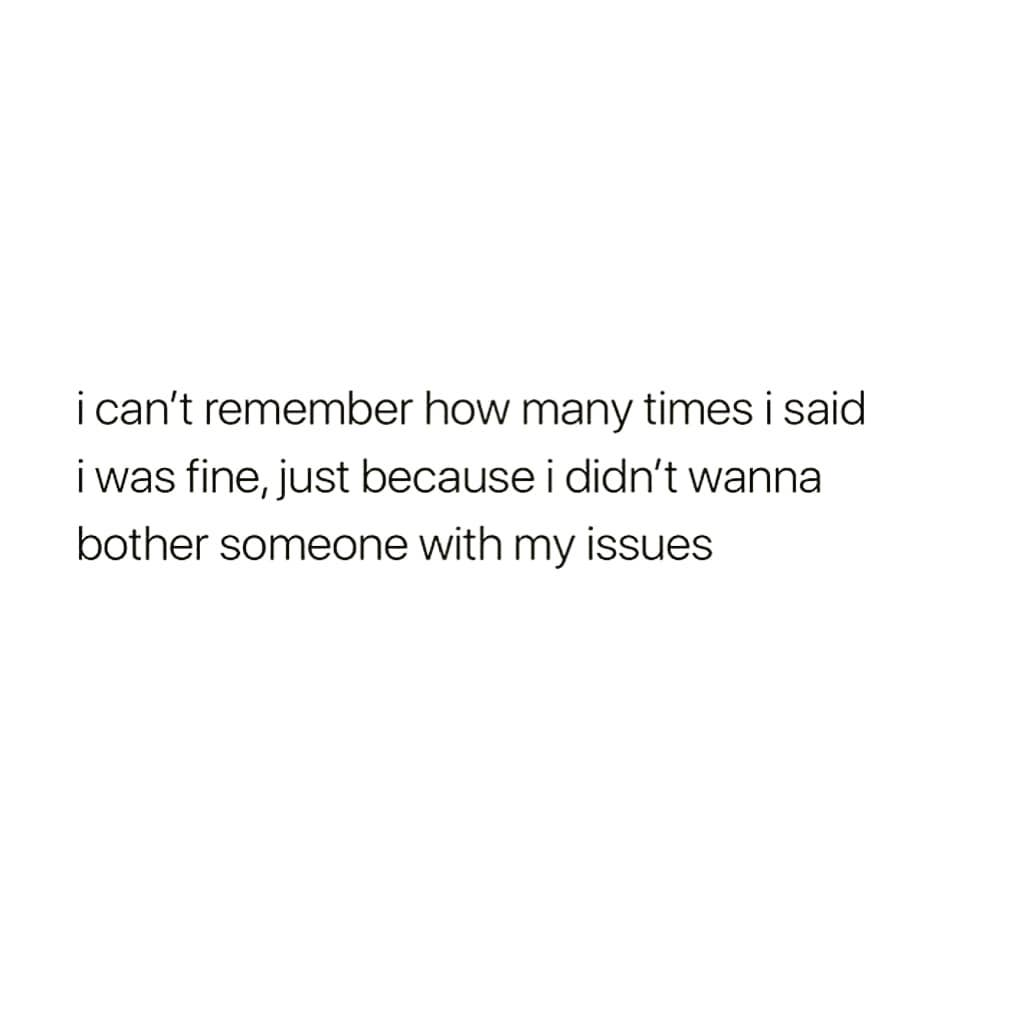 i can't remember how many times i said iwas fine, just because i didn't wanna bother someone with my issues