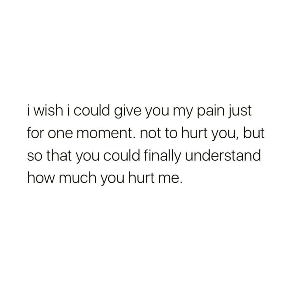 i wish i could give you my pain just for one moment. not to hurt you, but so that you could finally understand how much you hurt me.