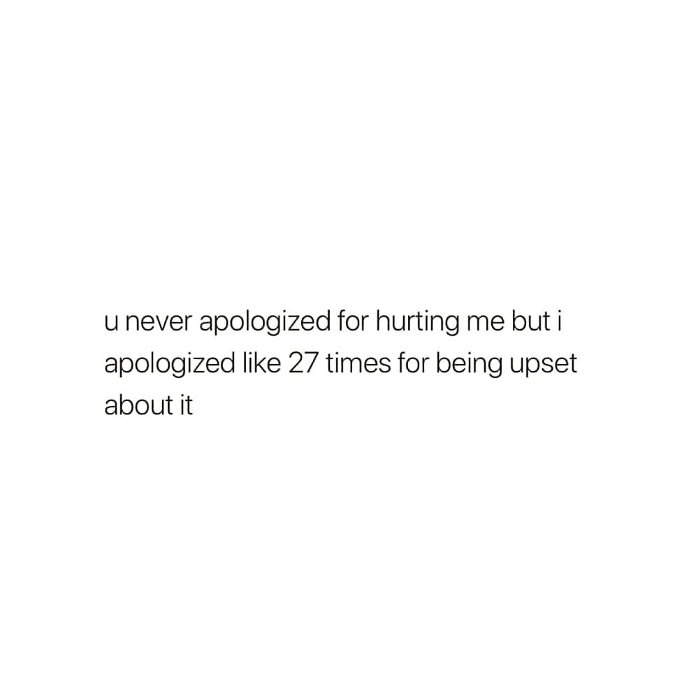 u never apologized for hurting me but i apologized like 27 times for being upset about it