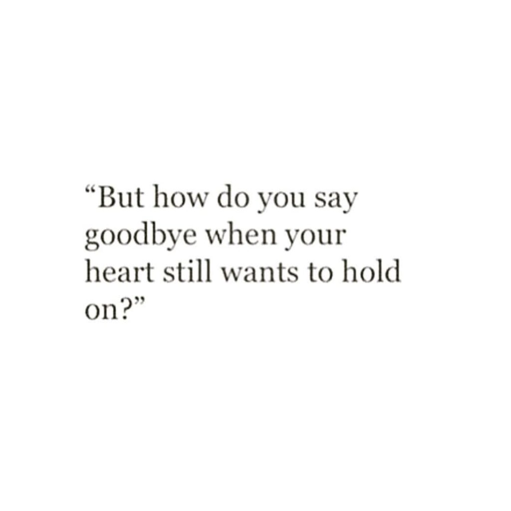 """""""But how do you say goodbye when your heart still wants to hold on?"""""""