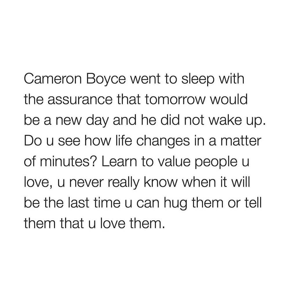 Cameron Boyce went to sleep with the assurance that tomorrOw would be a new day and he did not wake up. Do u see how life changes in a matter of minutes? Learn to value people u love, u never really know when it will be the last time u can hug them or tell them that u love them.