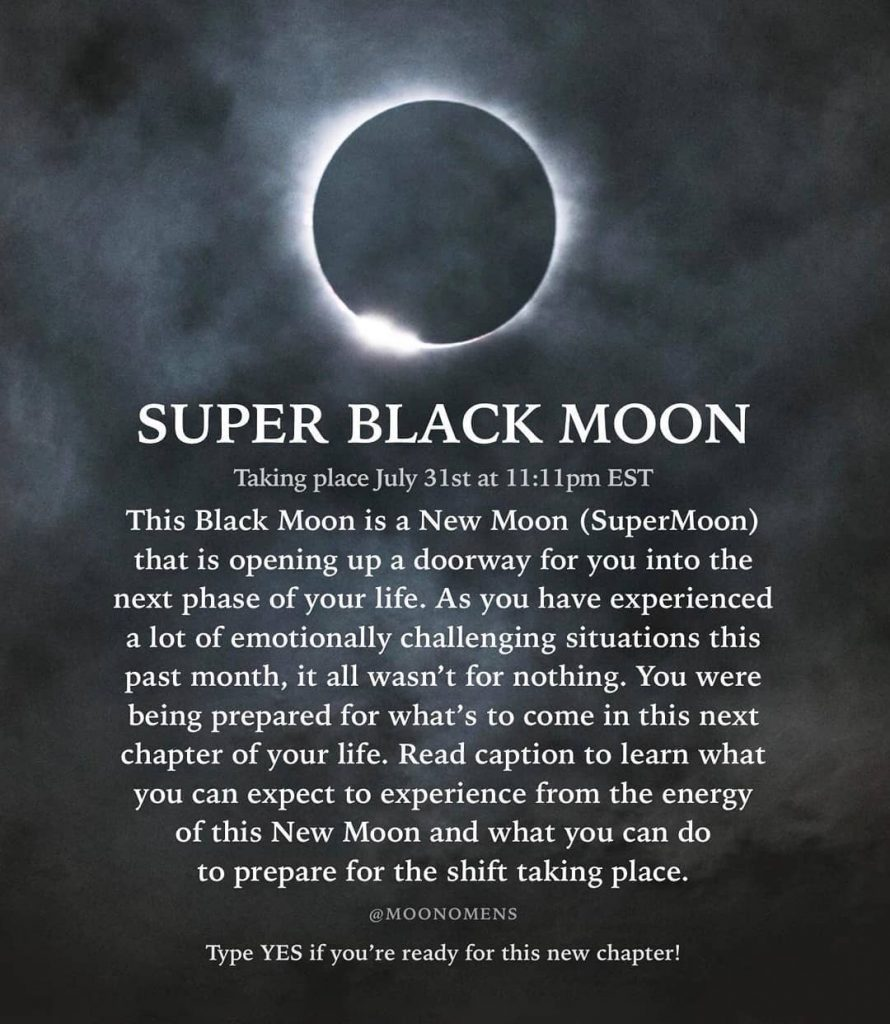 SUPER BLACK MOON Taking place July 31st at 11:11pm EST This Black Moon is a New Moon (SuperMoon) that is opening up a doorway for you into the phase of your life. As you have experienced lot of emotionally challenging situations this past month, it all wasn't for nothing. You were being prepared for what's to come in this next chapter of your life. Read caption to learn what next a experience from the energy you can expect to of this New Moon and what you can do to prepare for the shift taking place. @MOONOMENS Type YES if you're ready for this new chapter!