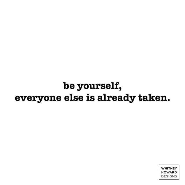 be yourself, everyone else is already taken. WHITNEY HOWARD DESIGNS