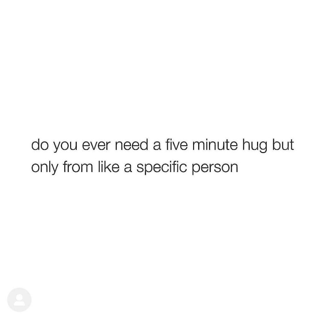 do you ever need a five minute hug but only from like a specific person