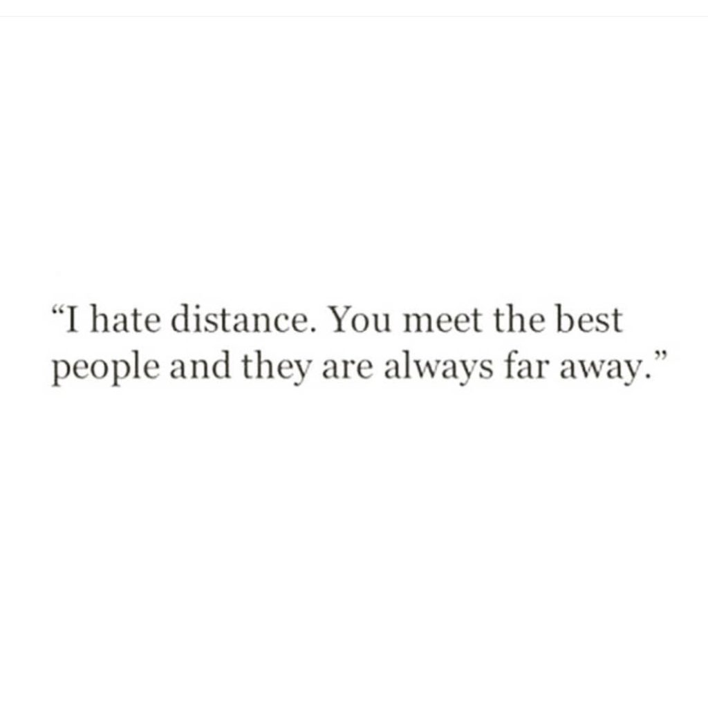 """hate distance. You meet the best people and they are always far away."""""""