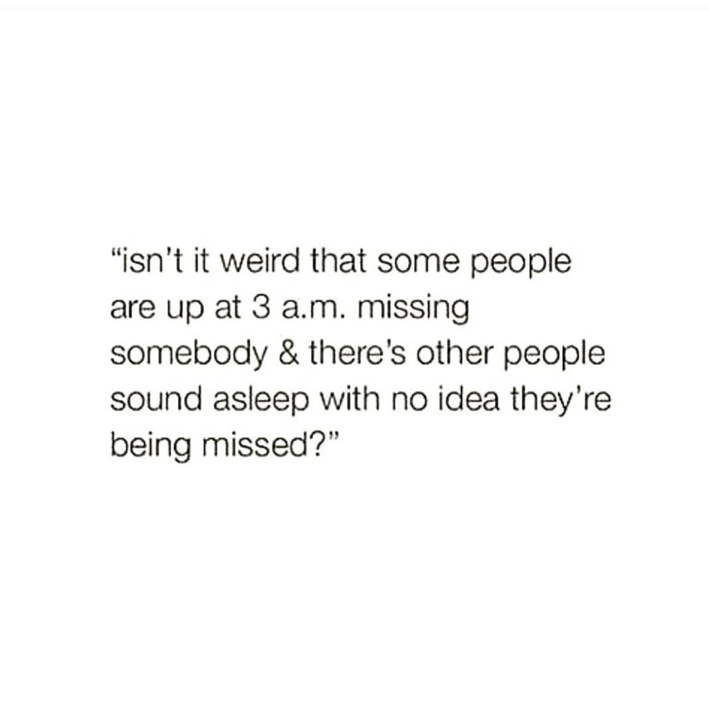 """""""isn't it weird that some people are up at 3 a.m. missing somebody & there's other people sound asleep with no idea they're being missed?"""""""
